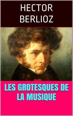 Berlioz les grotesques de la musique